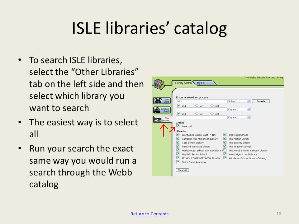 ISLE libraries' catalog To search ISLE libraries, select the Other Libraries tab on the left side and then select which library you want to search The easiest way is to select all Run your search the exact same way you would run a search through the Webb catalog 16Return to Contents