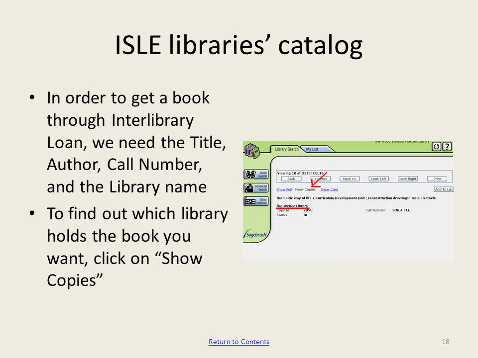 ISLE libraries' catalog In order to get a book through Interlibrary Loan, we need the Title, Author, Call Number, and the Library name To find out which library holds the book you want, click on Show Copies 18Return to Contents