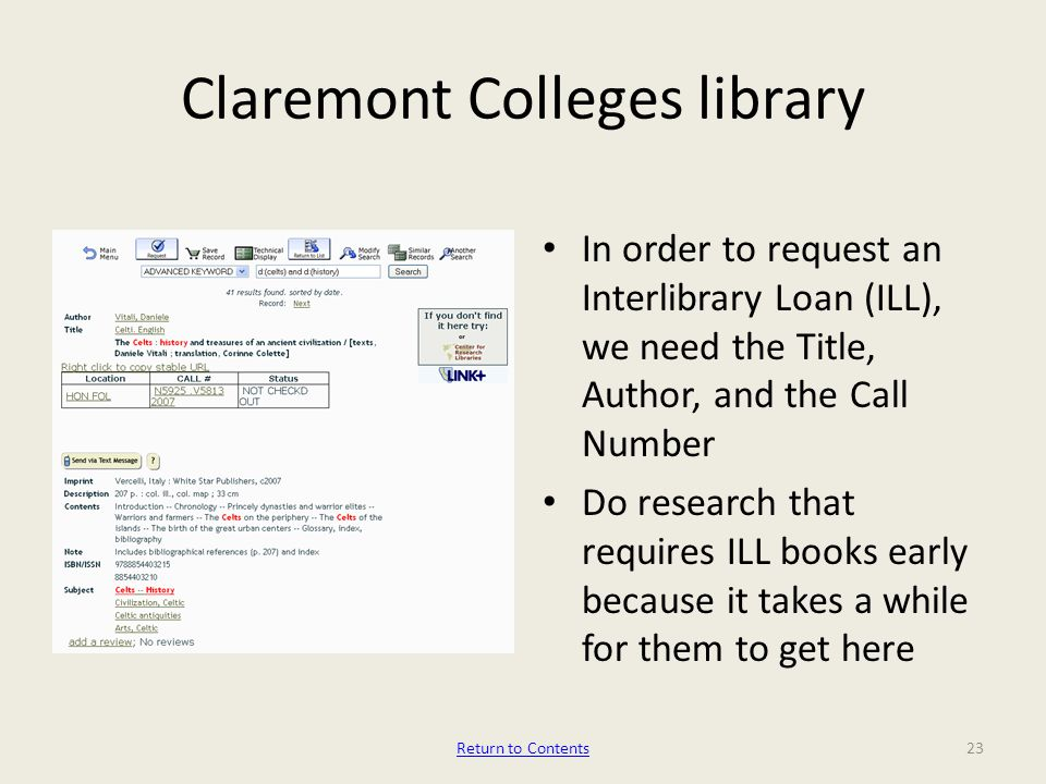Claremont Colleges library In order to request an Interlibrary Loan (ILL), we need the Title, Author, and the Call Number Do research that requires ILL books early because it takes a while for them to get here 23Return to Contents