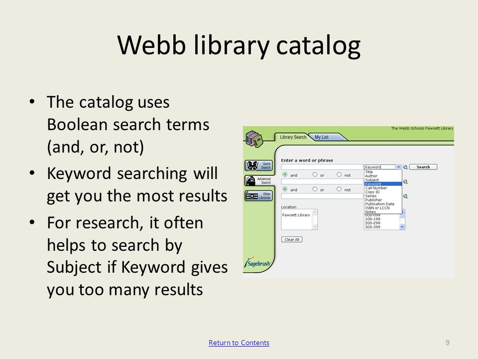 Webb library catalog The catalog uses Boolean search terms (and, or, not) Keyword searching will get you the most results For research, it often helps to search by Subject if Keyword gives you too many results 9Return to Contents