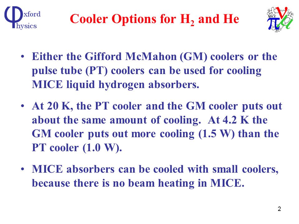 2 Cooler Options for H 2 and He Either the Gifford McMahon (GM) coolers or the pulse tube (PT) coolers can be used for cooling MICE liquid hydrogen absorbers.