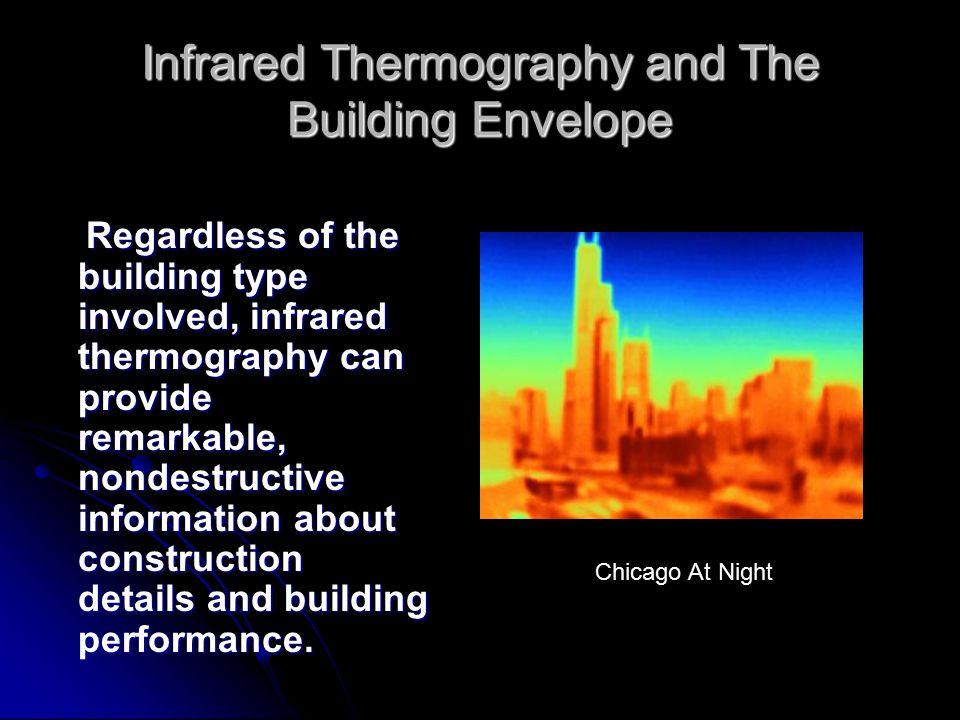 Infrared Thermography and The Building Envelope Regardless of the building type involved, infrared thermography can provide remarkable, nondestructive information about construction details and building performance.