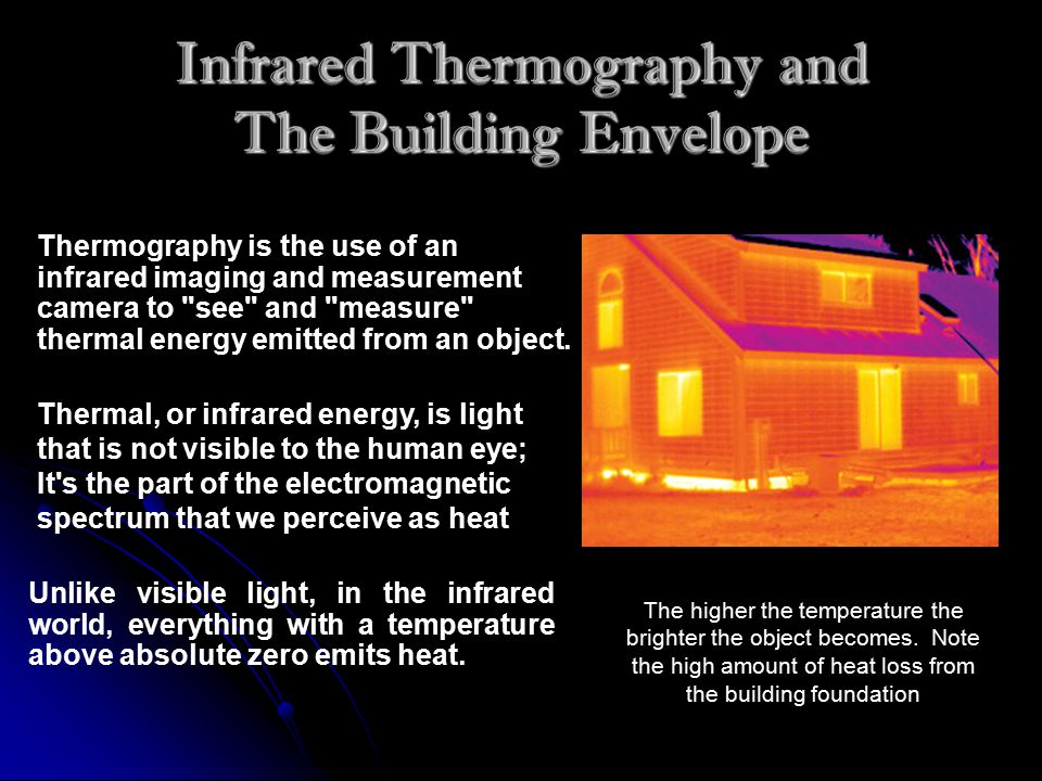 Infrared Thermography and The Building Envelope Unlike visible light, in the infrared world, everything with a temperature above absolute zero emits heat.