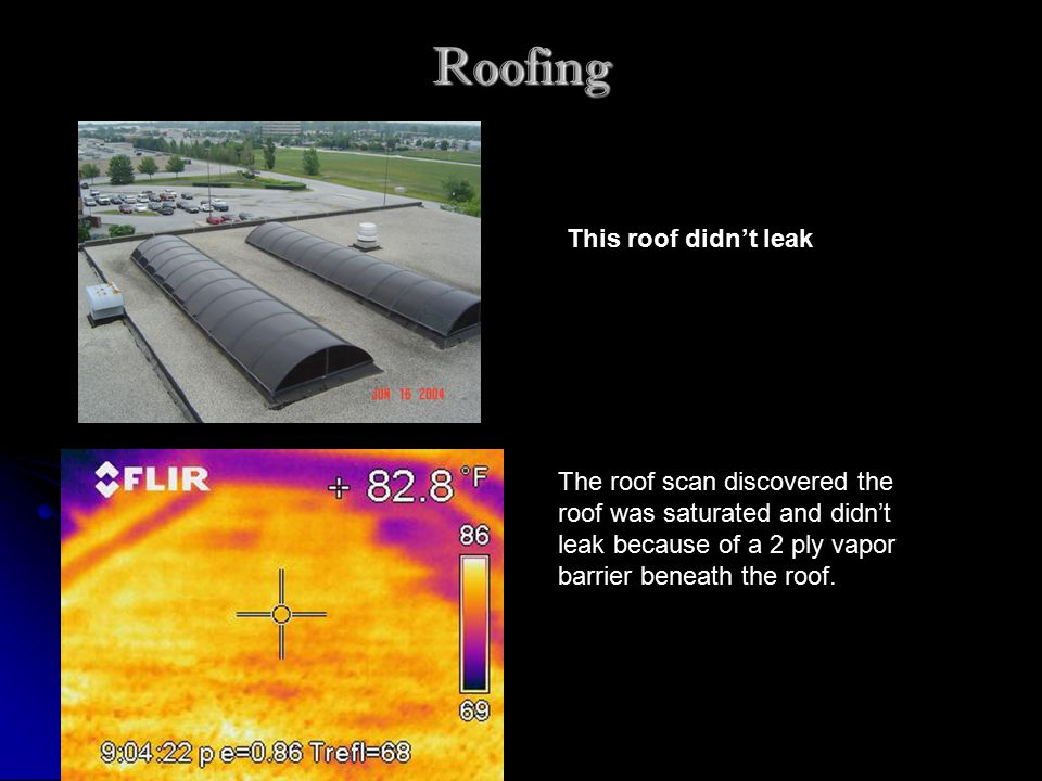 Roofing This roof didn't leak The roof scan discovered the roof was saturated and didn't leak because of a 2 ply vapor barrier beneath the roof.