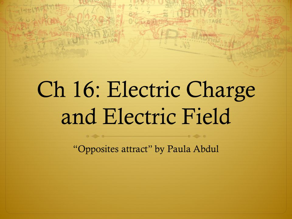 Ch 16: Electric Charge and Electric Field Opposites attract by Paula Abdul