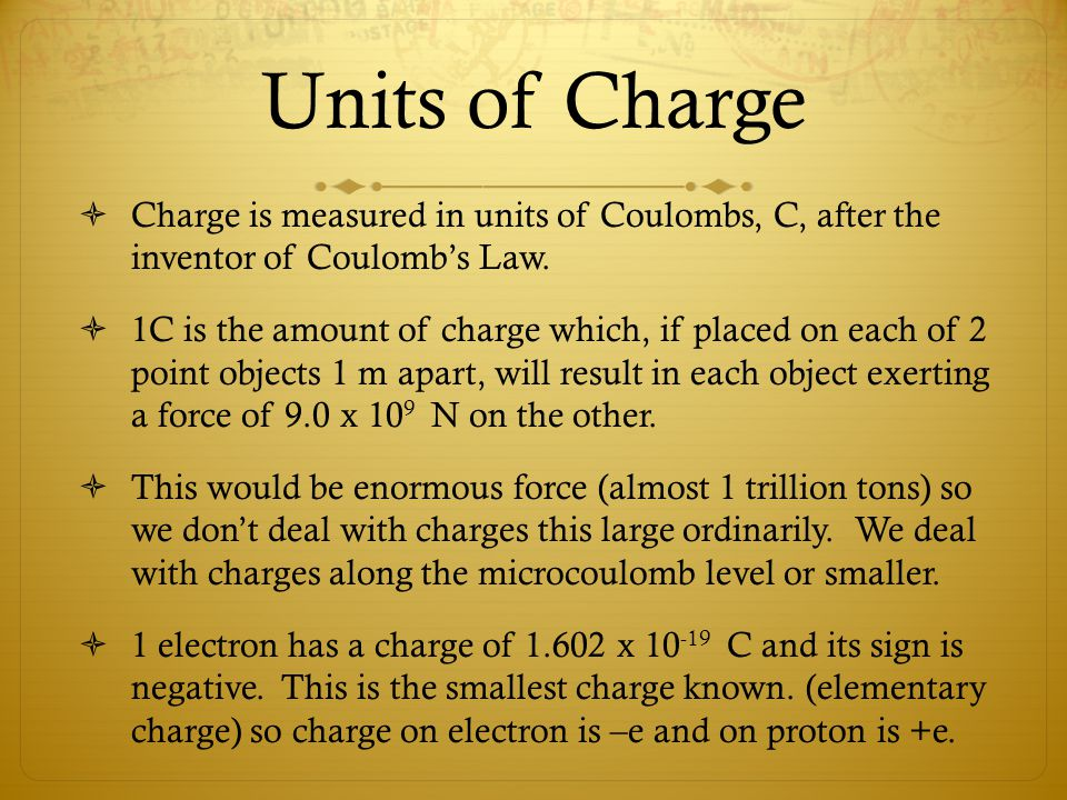 Units of Charge  Charge is measured in units of Coulombs, C, after the inventor of Coulomb's Law.