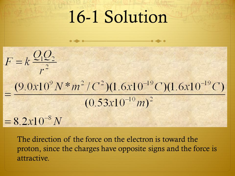 16-1 Solution The direction of the force on the electron is toward the proton, since the charges have opposite signs and the force is attractive.