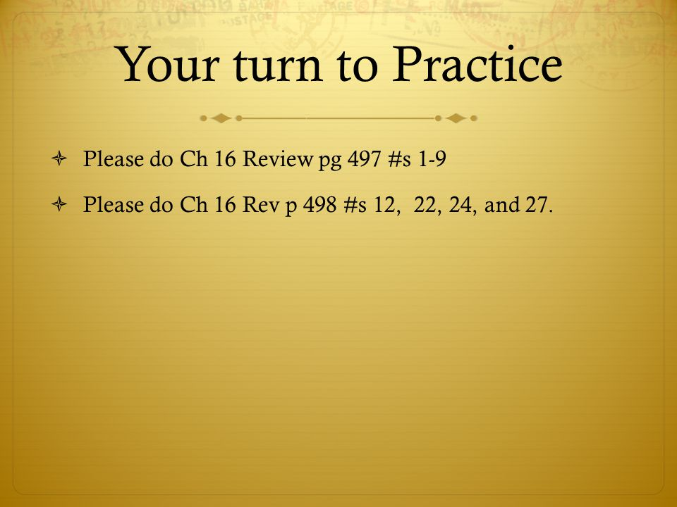 Your turn to Practice  Please do Ch 16 Review pg 497 #s 1-9  Please do Ch 16 Rev p 498 #s 12, 22, 24, and 27.