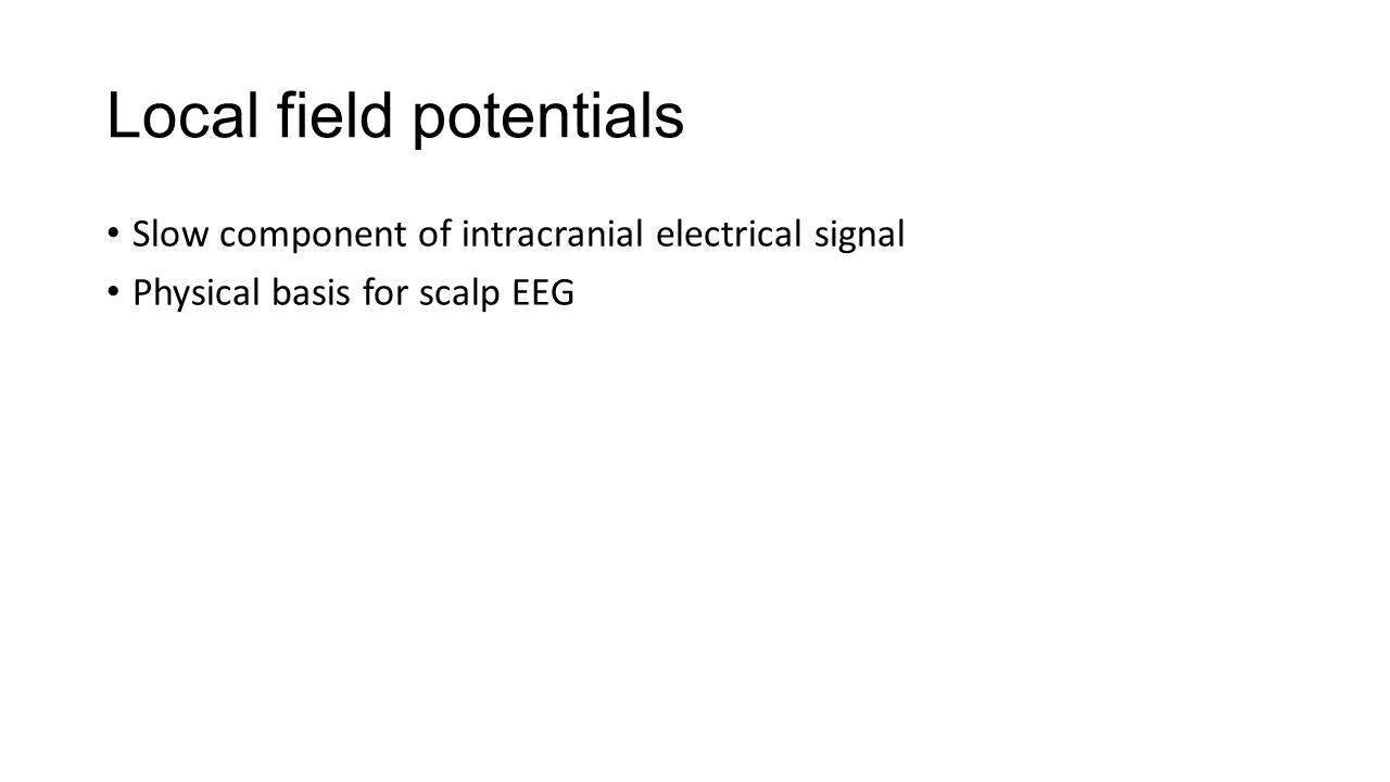 Local field potentials Slow component of intracranial electrical signal Physical basis for scalp EEG