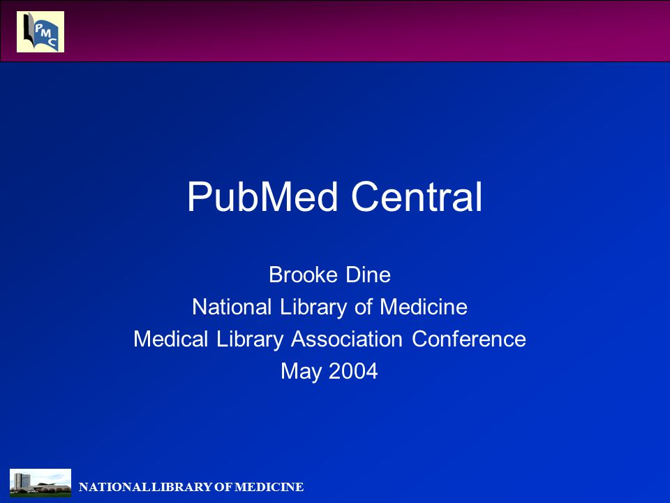 NATIONAL LIBRARY OF MEDICINE PubMed Central Brooke Dine National Library of Medicine Medical Library Association Conference May 2004