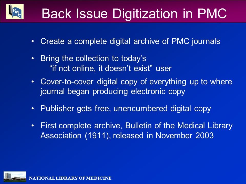 NATIONAL LIBRARY OF MEDICINE Back Issue Digitization in PMC Create a complete digital archive of PMC journals Bring the collection to today's if not online, it doesn't exist user Cover-to-cover digital copy of everything up to where journal began producing electronic copy Publisher gets free, unencumbered digital copy First complete archive, Bulletin of the Medical Library Association (1911), released in November 2003
