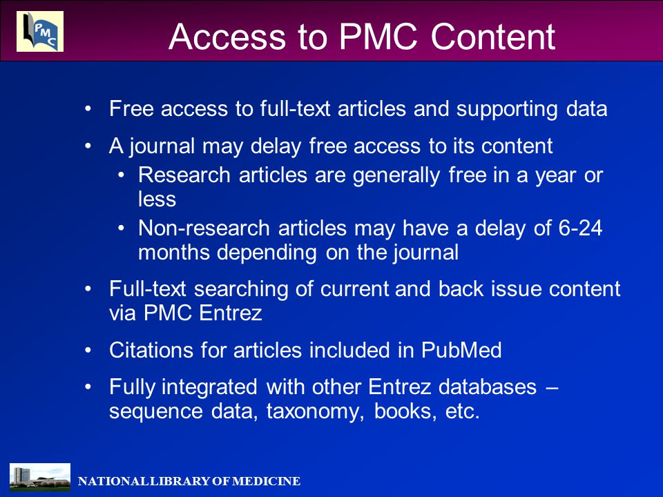 NATIONAL LIBRARY OF MEDICINE Access to PMC Content Free access to full-text articles and supporting data A journal may delay free access to its content Research articles are generally free in a year or less Non-research articles may have a delay of 6-24 months depending on the journal Full-text searching of current and back issue content via PMC Entrez Citations for articles included in PubMed Fully integrated with other Entrez databases – sequence data, taxonomy, books, etc.