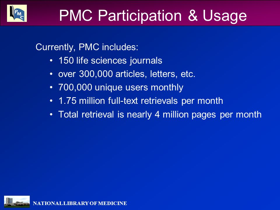 NATIONAL LIBRARY OF MEDICINE PMC Participation & Usage Currently, PMC includes: 150 life sciences journals over 300,000 articles, letters, etc.