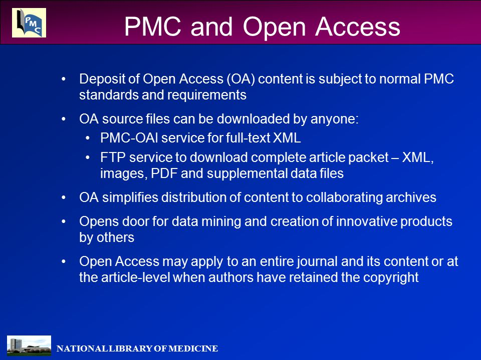 NATIONAL LIBRARY OF MEDICINE PMC and Open Access Deposit of Open Access (OA) content is subject to normal PMC standards and requirements OA source files can be downloaded by anyone: PMC-OAI service for full-text XML FTP service to download complete article packet – XML, images, PDF and supplemental data files OA simplifies distribution of content to collaborating archives Opens door for data mining and creation of innovative products by others Open Access may apply to an entire journal and its content or at the article-level when authors have retained the copyright