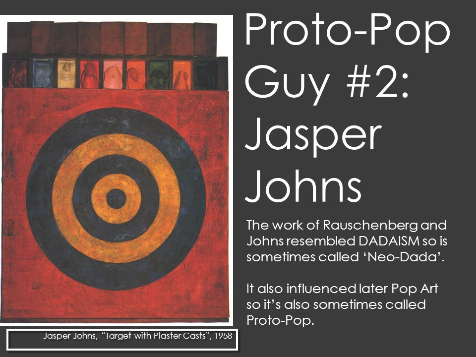 Proto-Pop Guy #2: Jasper Johns The work of Rauschenberg and Johns resembled DADAISM so is sometimes called 'Neo-Dada'.