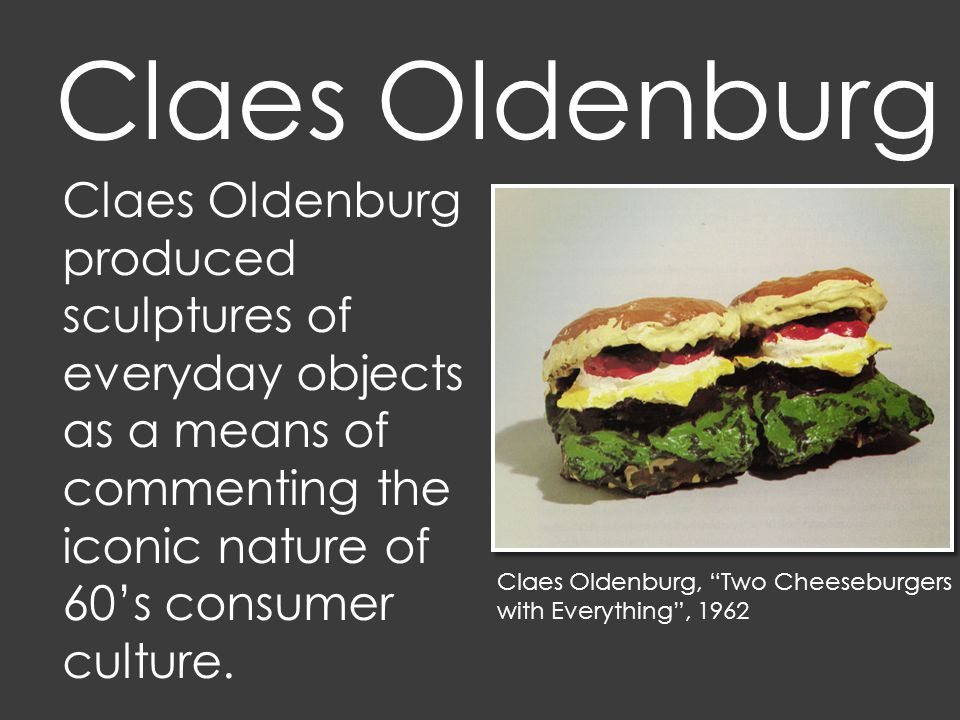 Claes Oldenburg, Two Cheeseburgers with Everything , 1962 Claes Oldenburg produced sculptures of everyday objects as a means of commenting the iconic nature of 60's consumer culture.