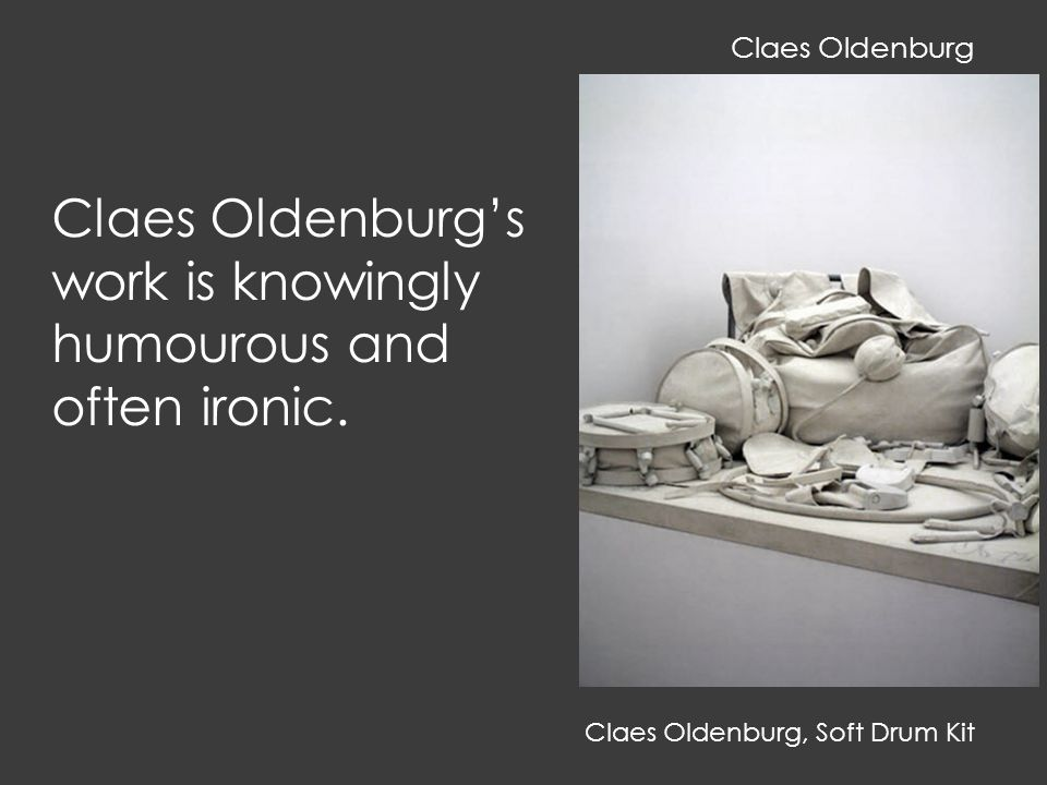 Claes Oldenburg, Soft Drum Kit Claes Oldenburg's work is knowingly humourous and often ironic.