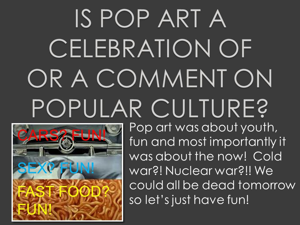 IS POP ART A CELEBRATION OF OR A COMMENT ON POPULAR CULTURE.