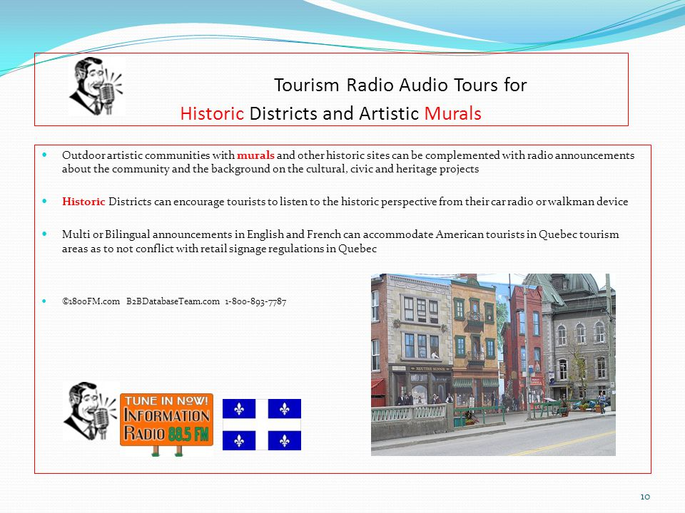 Tourism Radio Audio Tours for Historic Districts and Artistic Murals Outdoor artistic communities with murals and other historic sites can be complemented with radio announcements about the community and the background on the cultural, civic and heritage projects Historic Districts can encourage tourists to listen to the historic perspective from their car radio or walkman device Multi or Bilingual announcements in English and French can accommodate American tourists in Quebec tourism areas as to not conflict with retail signage regulations in Quebec ©1800FM.com B2BDatabaseTeam.com