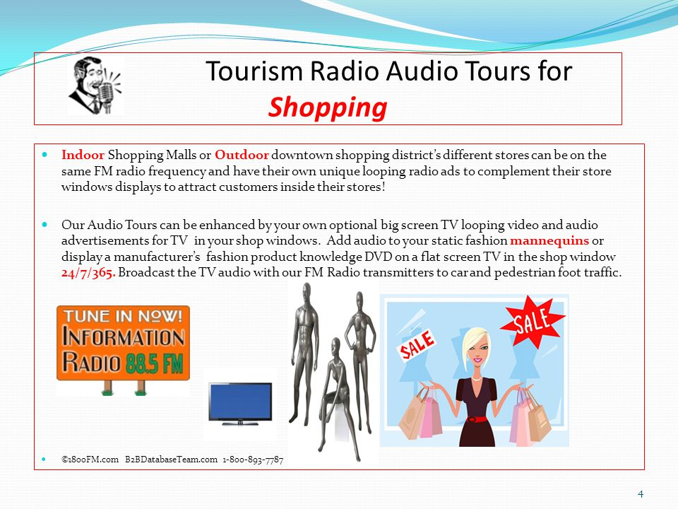 Tourism Radio Audio Tours for Shopping Indoor Shopping Malls or Outdoor downtown shopping district's different stores can be on the same FM radio frequency and have their own unique looping radio ads to complement their store windows displays to attract customers inside their stores.