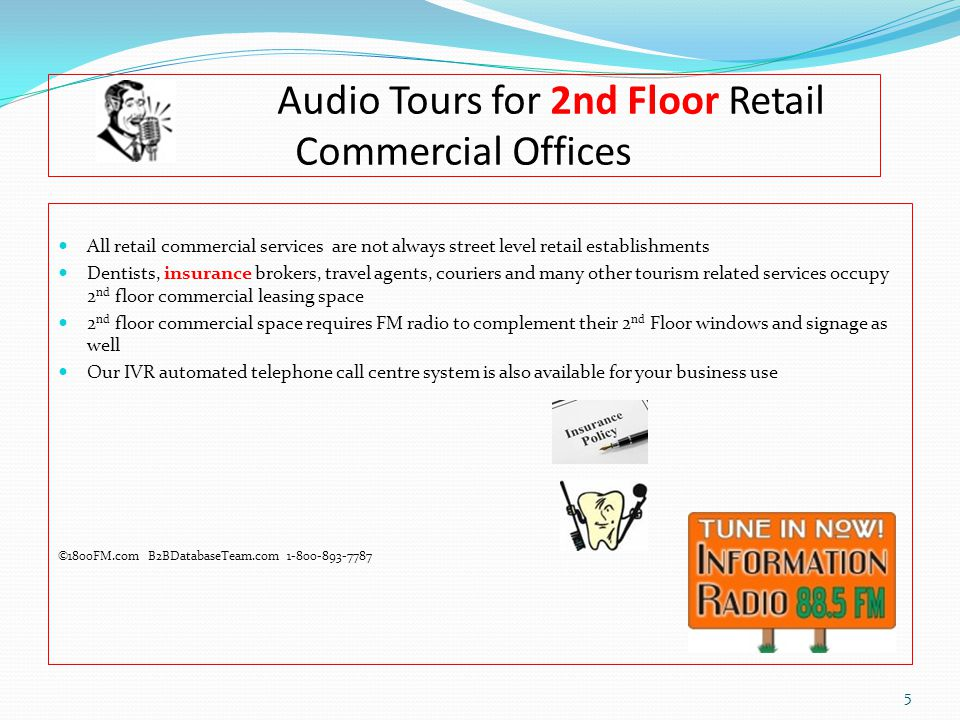 Audio Tours for 2nd Floor Retail Commercial Offices All retail commercial services are not always street level retail establishments Dentists, insurance brokers, travel agents, couriers and many other tourism related services occupy 2 nd floor commercial leasing space 2 nd floor commercial space requires FM radio to complement their 2 nd Floor windows and signage as well Our IVR automated telephone call centre system is also available for your business use ©1800FM.com B2BDatabaseTeam.com