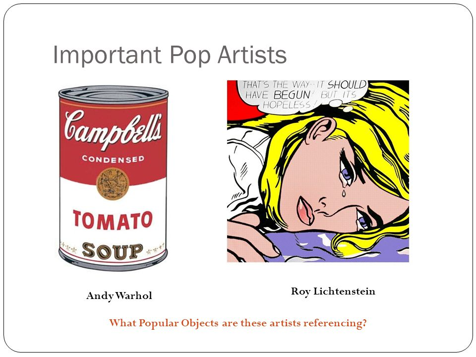 Important Pop Artists Andy Warhol Roy Lichtenstein What Popular Objects are these artists referencing