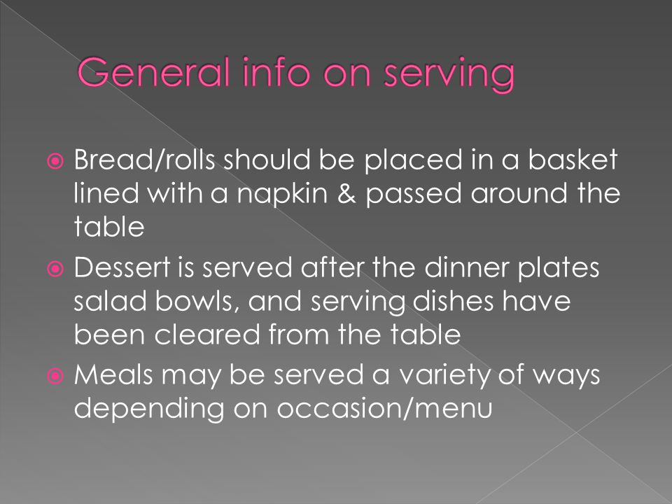  Bread/rolls should be placed in a basket lined with a napkin & passed around the table  Dessert is served after the dinner plates salad bowls, and serving dishes have been cleared from the table  Meals may be served a variety of ways depending on occasion/menu