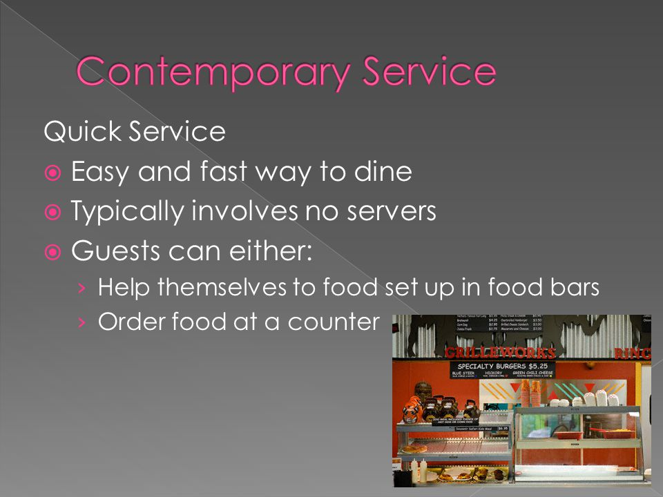 Quick Service  Easy and fast way to dine  Typically involves no servers  Guests can either: › Help themselves to food set up in food bars › Order food at a counter