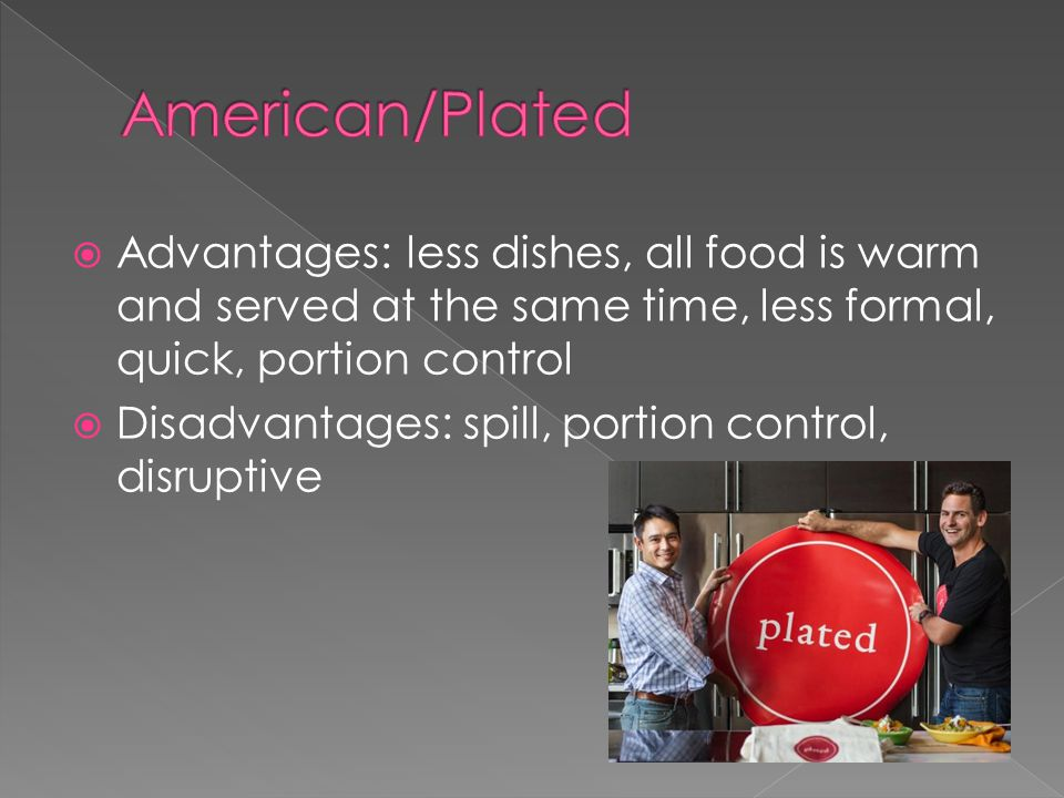  Advantages: less dishes, all food is warm and served at the same time, less formal, quick, portion control  Disadvantages: spill, portion control, disruptive