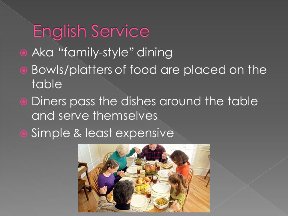  Aka family-style dining  Bowls/platters of food are placed on the table  Diners pass the dishes around the table and serve themselves  Simple & least expensive