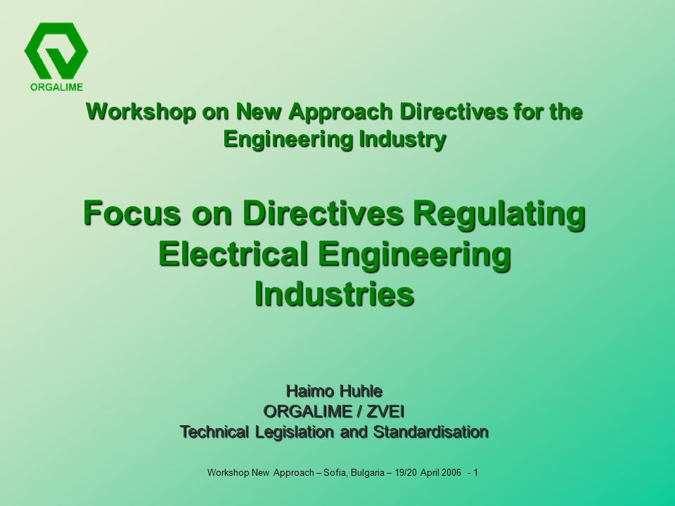 Workshop New Approach – Sofia, Bulgaria – 19/20 April Workshop on New Approach Directives for the Engineering Industry Focus on Directives Regulating Electrical Engineering Industries Haimo Huhle ORGALIME / ZVEI Technical Legislation and Standardisation