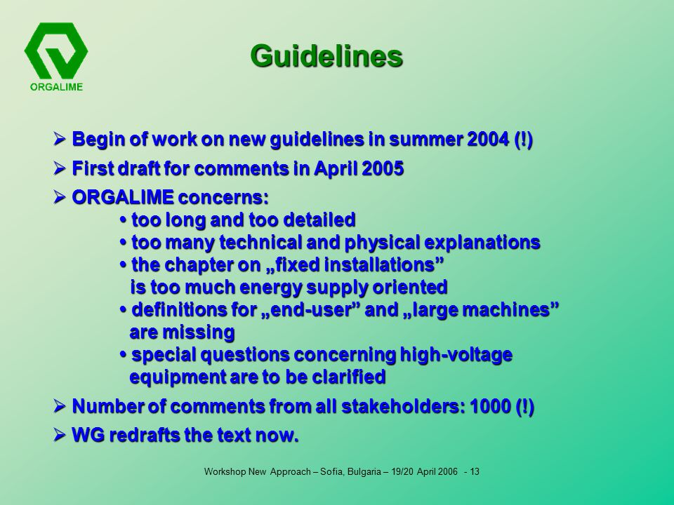 "Workshop New Approach – Sofia, Bulgaria – 19/20 April Guidelines  Begin of work on new guidelines in summer 2004 (!)  First draft for comments in April 2005  ORGALIME concerns: too long and too detailed too many technical and physical explanations the chapter on ""fixed installations is too much energy supply oriented definitions for ""end-user and ""large machines are missing special questions concerning high-voltage equipment are to be clarified  Number of comments from all stakeholders: 1000 (!)  WG redrafts the text now."