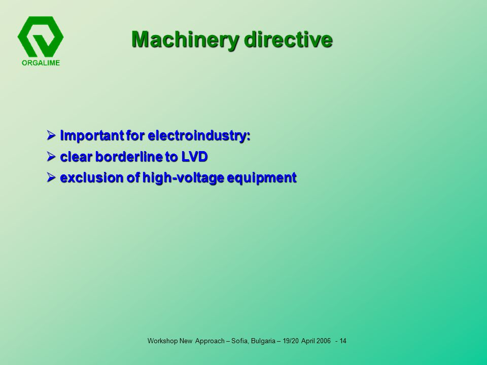 Workshop New Approach – Sofia, Bulgaria – 19/20 April Machinery directive  Important for electroindustry:  clear borderline to LVD  exclusion of high-voltage equipment