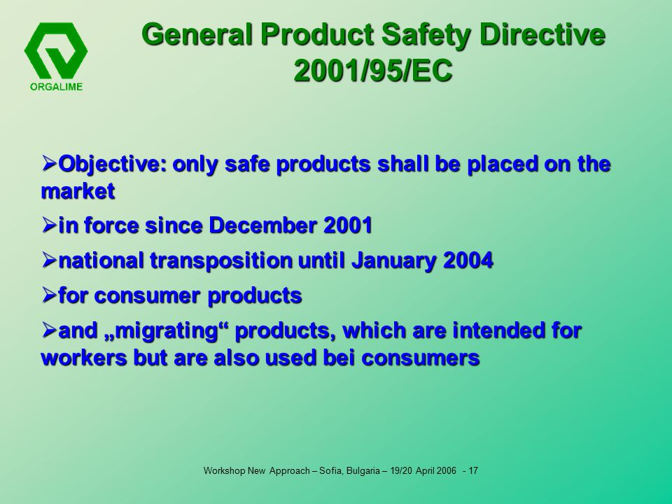 "Workshop New Approach – Sofia, Bulgaria – 19/20 April General Product Safety Directive 2001/95/EC  Objective: only safe products shall be placed on the market  in force since December 2001  national transposition until January 2004  for consumer products  and ""migrating products, which are intended for workers but are also used bei consumers"