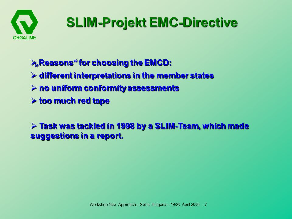 "Workshop New Approach – Sofia, Bulgaria – 19/20 April  ""Reasons for choosing the EMCD:  different interpretations in the member states  no uniform conformity assessments  too much red tape  Task was tackled in 1998 by a SLIM-Team, which made suggestions in a report."