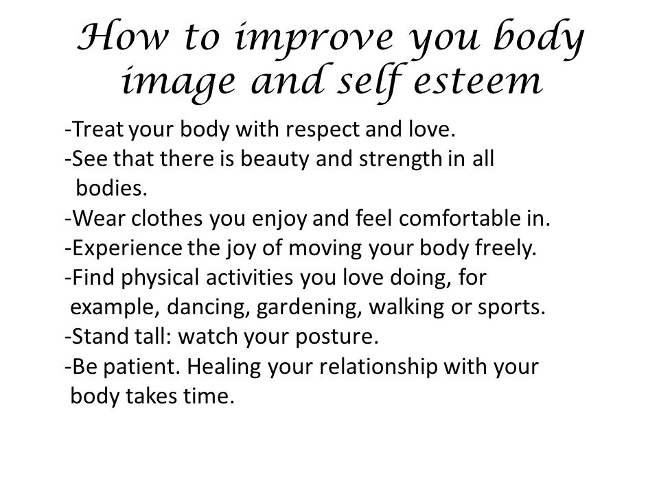 How to improve you body image and self esteem -Treat your body with respect and love.