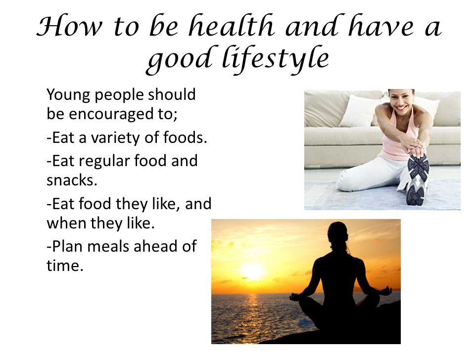 How to be health and have a good lifestyle Young people should be encouraged to; -Eat a variety of foods.