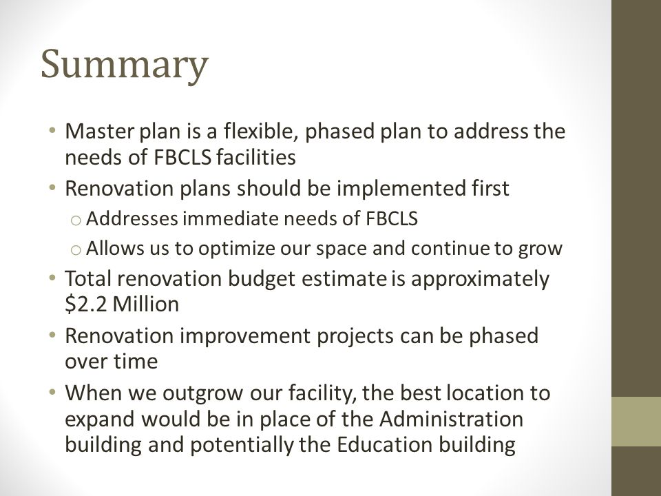 Summary Master plan is a flexible, phased plan to address the needs of FBCLS facilities Renovation plans should be implemented first o Addresses immediate needs of FBCLS o Allows us to optimize our space and continue to grow Total renovation budget estimate is approximately $2.2 Million Renovation improvement projects can be phased over time When we outgrow our facility, the best location to expand would be in place of the Administration building and potentially the Education building
