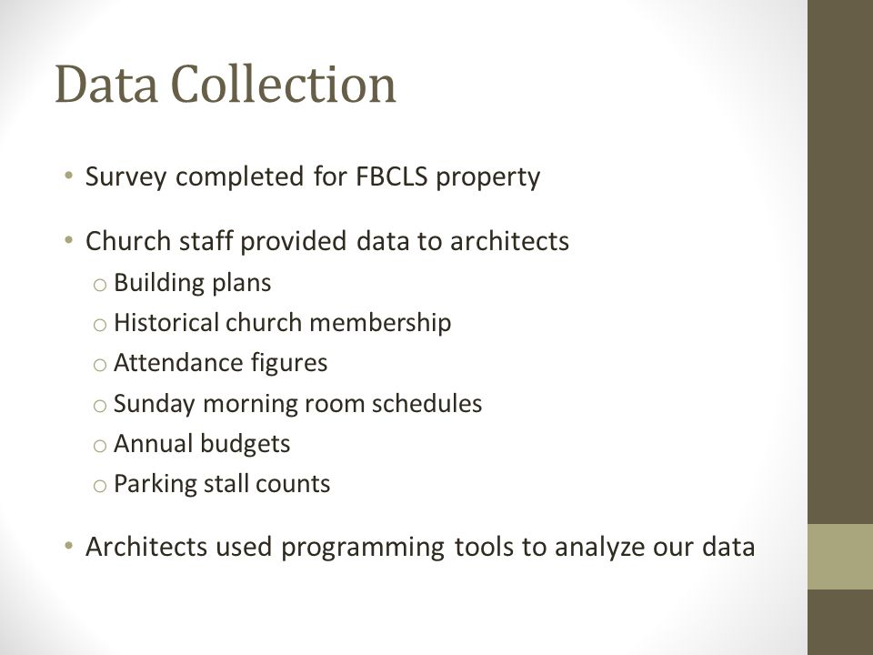 Data Collection Survey completed for FBCLS property Church staff provided data to architects o Building plans o Historical church membership o Attendance figures o Sunday morning room schedules o Annual budgets o Parking stall counts Architects used programming tools to analyze our data