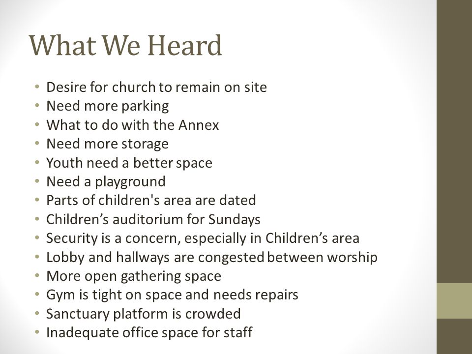 What We Heard Desire for church to remain on site Need more parking What to do with the Annex Need more storage Youth need a better space Need a playground Parts of children s area are dated Children's auditorium for Sundays Security is a concern, especially in Children's area Lobby and hallways are congested between worship More open gathering space Gym is tight on space and needs repairs Sanctuary platform is crowded Inadequate office space for staff
