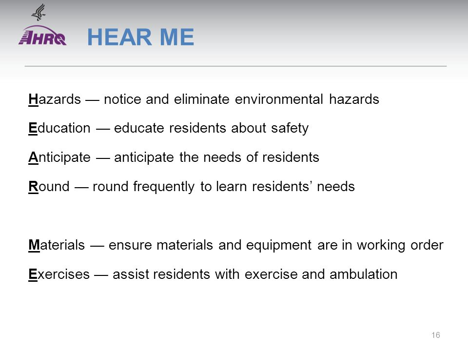 HEAR ME Hazards — notice and eliminate environmental hazards Education — educate residents about safety Anticipate — anticipate the needs of residents Round — round frequently to learn residents' needs Materials — ensure materials and equipment are in working order Exercises — assist residents with exercise and ambulation 16