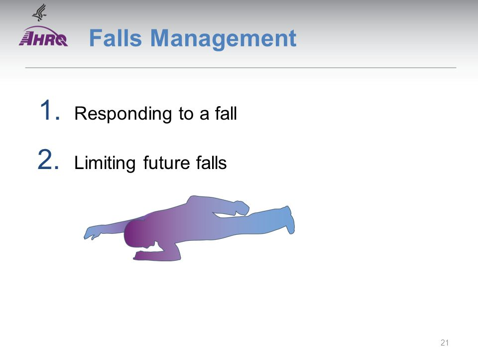 Falls Management 1. Responding to a fall 2. Limiting future falls 21
