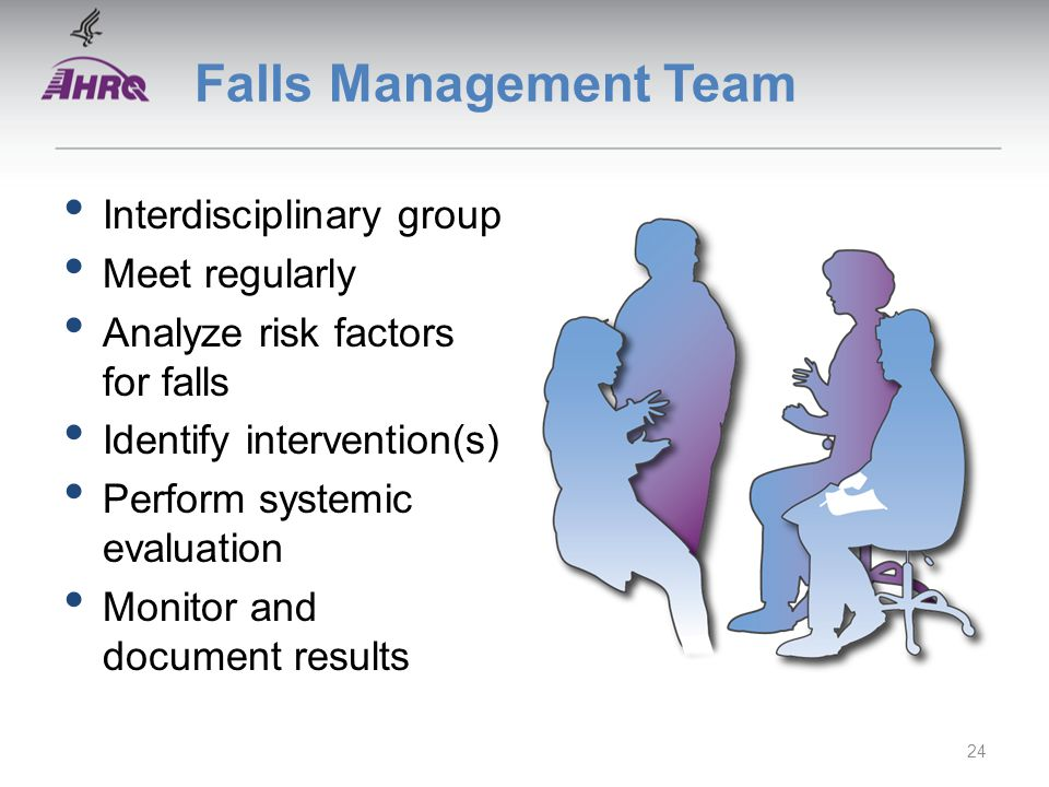 Falls Management Team Interdisciplinary group Meet regularly Analyze risk factors for falls Identify intervention(s) Perform systemic evaluation Monitor and document results 24