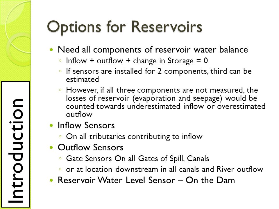 Options for Reservoirs Need all components of reservoir water balance ◦ Inflow + outflow + change in Storage = 0 ◦ If sensors are installed for 2 components, third can be estimated ◦ However, if all three components are not measured, the losses of reservoir (evaporation and seepage) would be counted towards underestimated inflow or overestimated outflow Inflow Sensors ◦ On all tributaries contributing to inflow Outflow Sensors ◦ Gate Sensors On all Gates of Spill, Canals ◦ or at location downstream in all canals and River outflow Reservoir Water Level Sensor – On the Dam Introduction