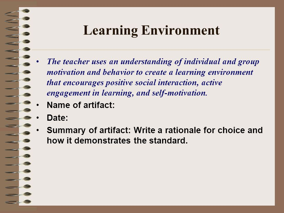 Learning Environment The teacher uses an understanding of individual and group motivation and behavior to create a learning environment that encourages positive social interaction, active engagement in learning, and self-motivation.