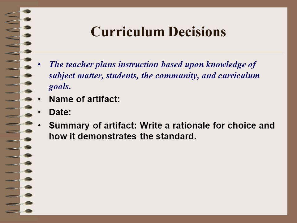 Curriculum Decisions The teacher plans instruction based upon knowledge of subject matter, students, the community, and curriculum goals.