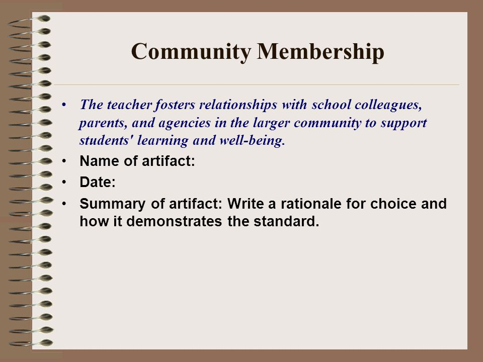 Community Membership The teacher fosters relationships with school colleagues, parents, and agencies in the larger community to support students learning and well-being.