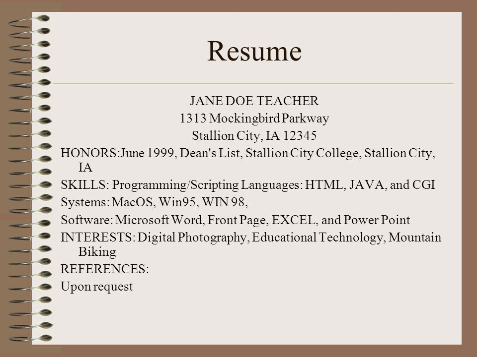 Resume JANE DOE TEACHER 1313 Mockingbird Parkway Stallion City, IA HONORS:June 1999, Dean s List, Stallion City College, Stallion City, IA SKILLS: Programming/Scripting Languages: HTML, JAVA, and CGI Systems: MacOS, Win95, WIN 98, Software: Microsoft Word, Front Page, EXCEL, and Power Point INTERESTS: Digital Photography, Educational Technology, Mountain Biking REFERENCES: Upon request