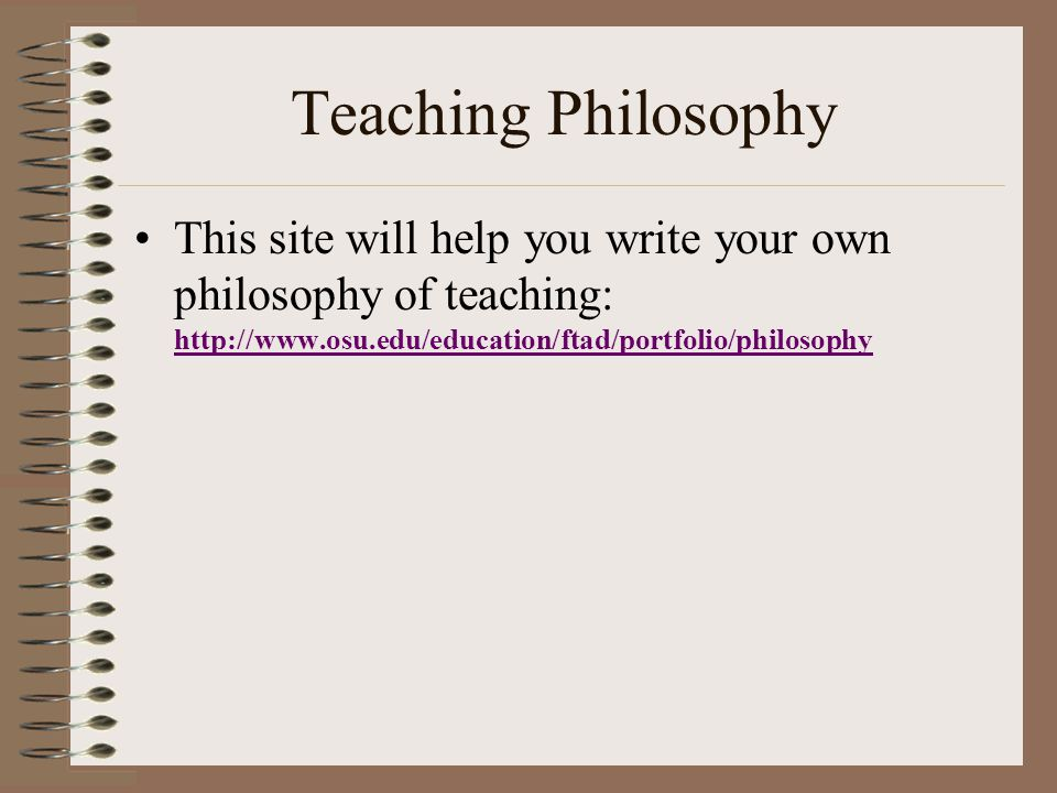 Teaching Philosophy This site will help you write your own philosophy of teaching: