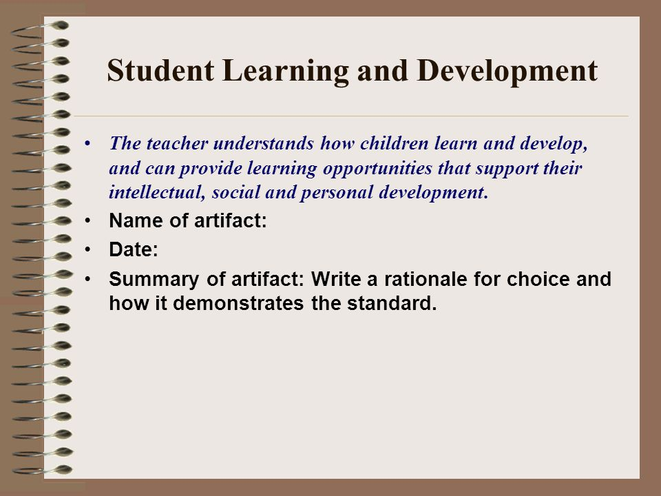 Student Learning and Development The teacher understands how children learn and develop, and can provide learning opportunities that support their intellectual, social and personal development.